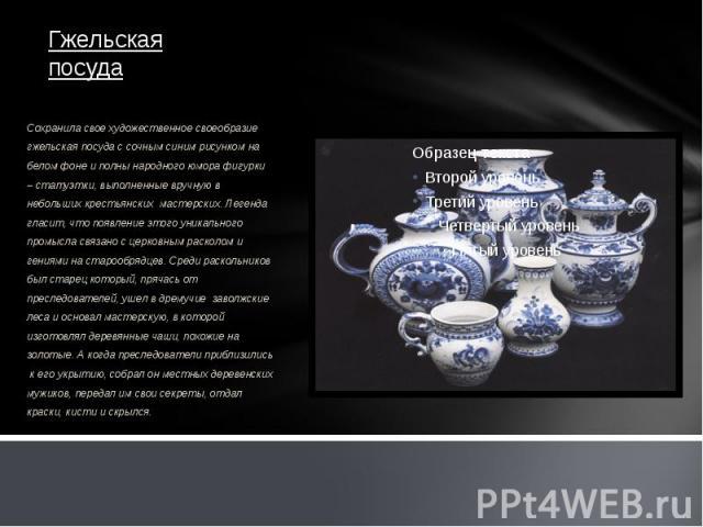 Гжельская посуда Сохранила свое художественное своеобразие гжельская посуда с сочным синим рисунком на белом фоне и полны народного юмора фигурки – статуэтки, выполненные вручную в небольших крестьянских мастерских. Легенда гласит, что появление это…