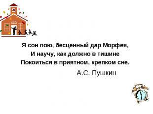 Я сон пою, бесценный дар Морфея,И научу, как должно в тишинеПокоиться в приятном