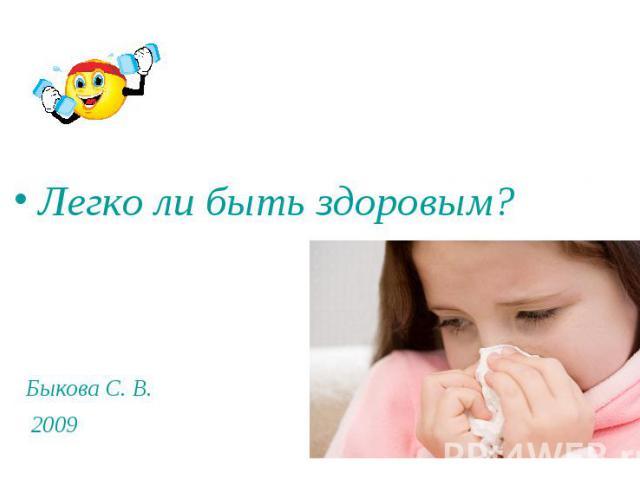 Легко ли быть здоровым? Быкова С. В. 2009