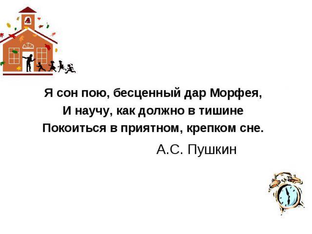 Я сон пою, бесценный дар Морфея,И научу, как должно в тишинеПокоиться в приятном, крепком сне. А.С. Пушкин