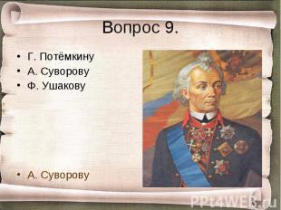 Вопрос 9. Г. ПотёмкинуА. СуворовуФ. УшаковуА. Суворову