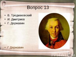 Вопрос 13 В. ТредиаковскийИ. ДмитриевГ. ДержавинГ Державин