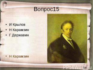 Вопрос15 И КрыловН КарамзинГ ДержавинН Карамзин