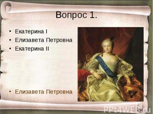Вопрос 1. Екатерина IЕлизавета ПетровнаЕкатерина IIЕлизавета Петровна