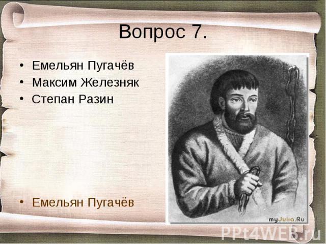Вопрос 7. Емельян ПугачёвМаксим ЖелезнякСтепан РазинЕмельян Пугачёв