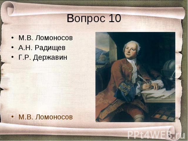 Вопрос 10 М.В. ЛомоносовА.Н. РадищевГ.Р. ДержавинМ.В. Ломоносов