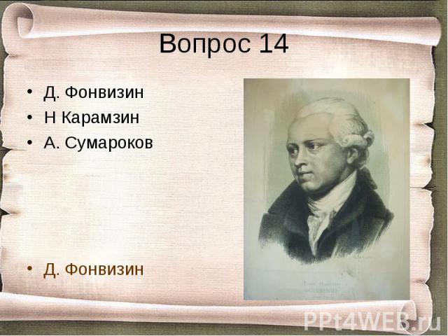 Вопрос 14 Д. ФонвизинН КарамзинА. СумароковД. Фонвизин