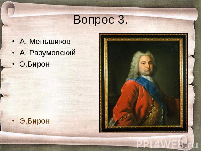 Вопрос 3. А. МеньшиковА. РазумовскийЭ.БиронЭ.Бирон