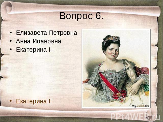 Вопрос 6. Елизавета ПетровнаАнна ИоановнаЕкатерина IЕкатерина I
