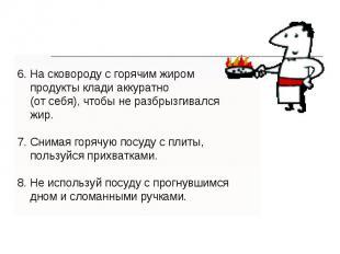 6. На сковороду с горячим жиром продукты клади аккуратно (от себя), чтобы не раз