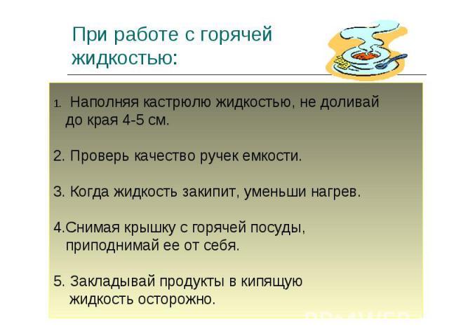 При работе с горячей жидкостью: Наполняя кастрюлю жидкостью, не доливай до края 4-5 см.2. Проверь качество ручек емкости.3. Когда жидкость закипит, уменьши нагрев.4.Снимая крышку с горячей посуды, приподнимай ее от себя.5. Закладывай продукты в кипя…