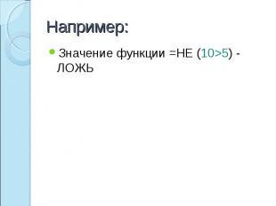 Например: Значение функции =НЕ (10>5) - ЛОЖЬ