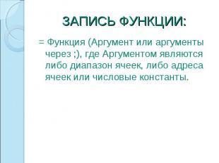 ЗАПИСЬ ФУНКЦИИ: = Функция (Аргумент или аргументы через ;), где Аргументом являю