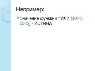 Например: Значение функции =ИЛИ (10>5; 10