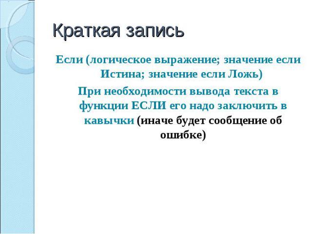 Краткая запись Если (логическое выражение; значение если Истина; значение если Ложь) При необходимости вывода текста в функции ЕСЛИ его надо заключить в кавычки (иначе будет сообщение об ошибке)