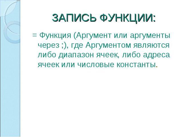ЗАПИСЬ ФУНКЦИИ: = Функция (Аргумент или аргументы через ;), где Аргументом являются либо диапазон ячеек, либо адреса ячеек или числовые константы.