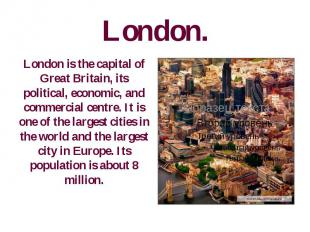 London. London is the capital of Great Britain, its political, economic, and com