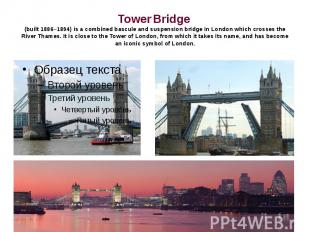 Tower Bridge (built 1886–1894) is a combined bascule and suspension bridge in Lo