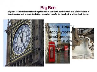 Big Ben Big Ben is the nickname for the great bell of the clock at the north end