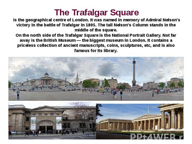 The Trafalgar Square is the geographical centre of London. It was named in memory of Admiral Nelson's victory in the battle of Trafalgar in 1805. The tall Nelson's Column stands in the middle of the square.On the north side of the Trafalgar Square i…