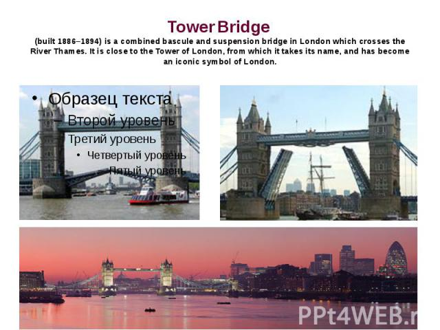 Tower Bridge (built 1886–1894) is a combined bascule and suspension bridge in London which crosses the River Thames. It is close to the Tower of London, from which it takes its name, and has become an iconic symbol of London.