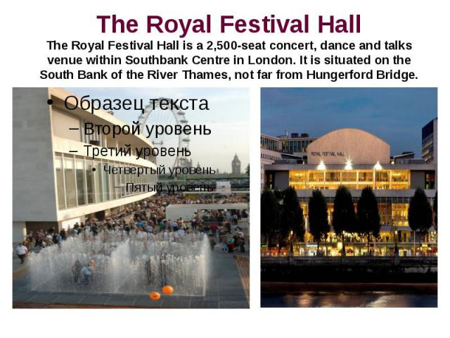 The Royal Festival HallThe Royal Festival Hall is a 2,500-seat concert, dance and talks venue within Southbank Centre in London. It is situated on the South Bank of the River Thames, not far from Hungerford Bridge.