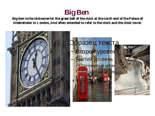 Big Ben Big Ben is the nickname for the great bell of the clock at the north end of the Palace of Westminster in London, And often extended to refer to the clock and the clock tower.