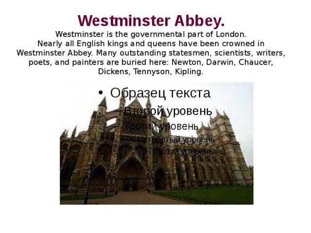 Westminster Abbey.Westminster is the governmental part of London.Nearly all English kings and queens have been crowned in Westminster Abbey. Many outstanding statesmen, scientists, writers, poets, and painters are buried here: Newton, Darwin, Chauce…