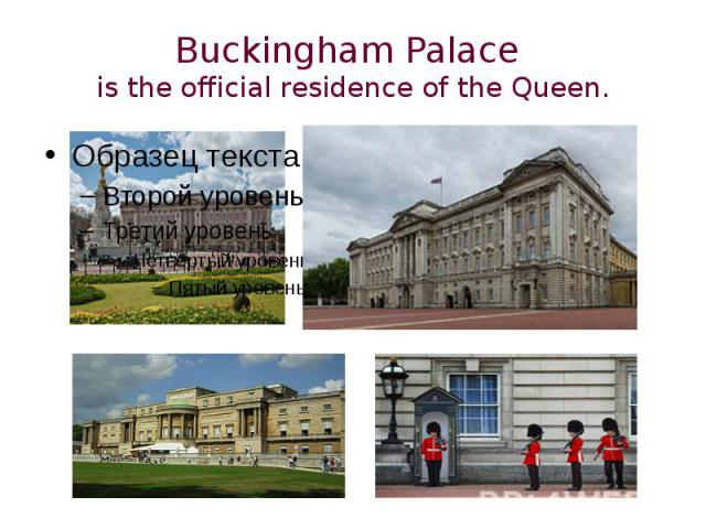 Buckingham Palace is the official residence of the Queen.