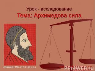Урок - исследование Тема: Архимедова сила Архимед ( 287-212 гг. до н.э.) Подгото