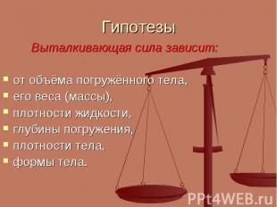 Гипотезы Выталкивающая сила зависит:от объёма погружённого тела,его веса (массы)