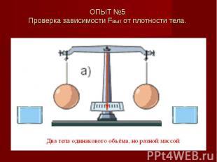ОПЫТ №5 Проверка зависимости Fвыт от плотности тела.