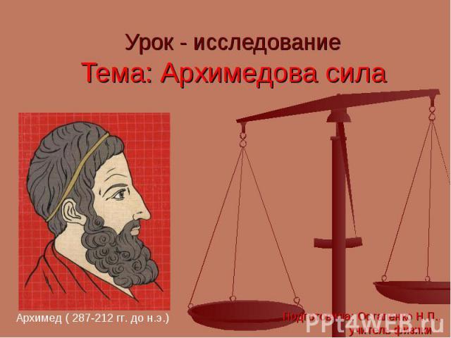 Урок - исследование Тема: Архимедова сила Архимед ( 287-212 гг. до н.э.) Подготовила: Остапенко Н.П., учитель физики