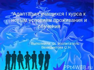Адаптация учащихся I курса к новым условиям проживания и обучения Выполнила: ст.