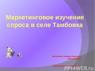 Маркетинговое изучение спроса в селе Тамбовка Выполнили: Киреева Анастасия Зубов