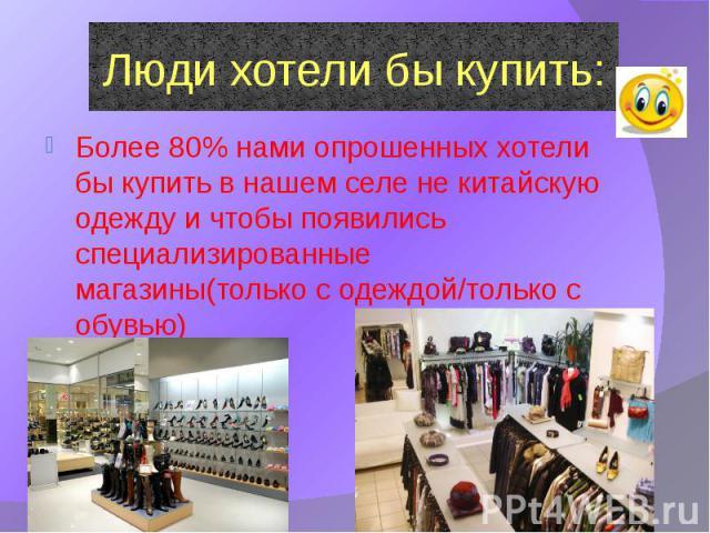 Люди хотели бы купить: Более 80% нами опрошенных хотели бы купить в нашем селе не китайскую одежду и чтобы появились специализированные магазины(только с одеждой/только с обувью)