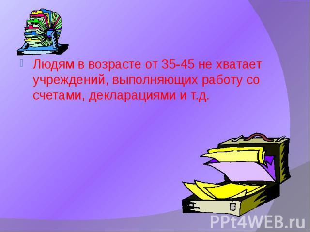 Людям в возрасте от 35-45 не хватает учреждений, выполняющих работу со счетами, декларациями и т.д.