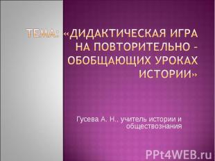 Тема: «Дидактическая игра на повторительно – обобщающих уроках истории» Гусева А