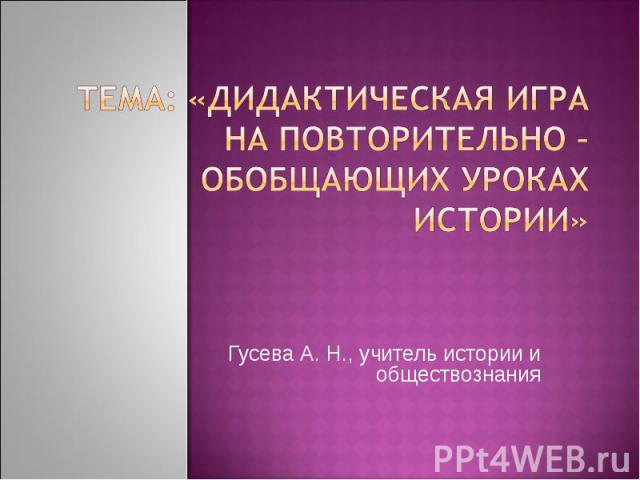 Тема: «Дидактическая игра на повторительно – обобщающих уроках истории» Гусева А. Н., учитель истории и обществознания