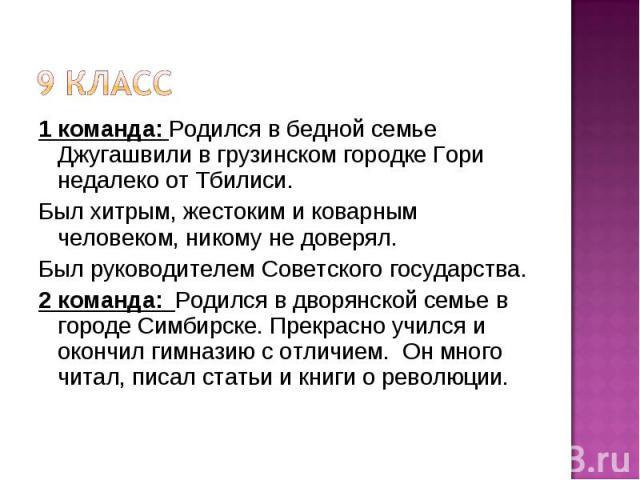 9 класс 1 команда: Родился в бедной семье Джугашвили в грузинском городке Гори недалеко от Тбилиси. Был хитрым, жестоким и коварным человеком, никому не доверял. Был руководителем Советского государства. 2 команда: Родился в дворянской семье в город…