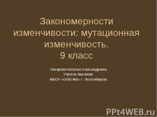 Закономерности изменчивости: мутационная изменчивость.9 класс Писарева Наталья АлександровнаУчитель биологии МБОУ «ООШ №5» г. Лесосибирска