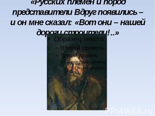 «Русских племен и пород представители Вдруг появились – и он мне сказал: «Вот они – нашей дороги строители!..»