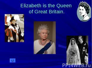 Elizabeth is the Queen of Great Britain.