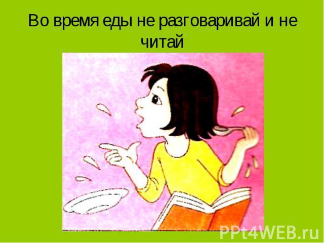 Во время еды не разговаривай и не читай