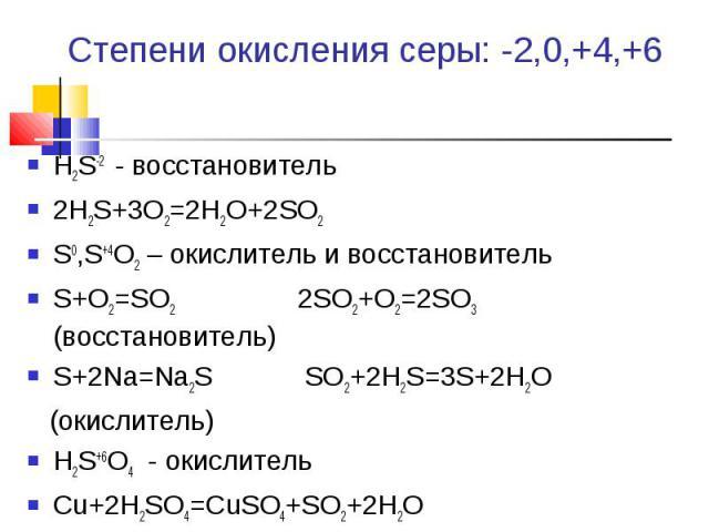 Степени окисления серы: -2,0,+4,+6 Н2S-2 - восстановитель2Н2S+3O2=2H2O+2SO2S0,S+4O2 – окислитель и восстановительS+O2=SO2 2SO2+O2=2SO3 (восстановитель)S+2Na=Na2S SO2+2H2S=3S+2H2O (окислитель)Н2S+6O4 - окислительCu+2H2SO4=CuSO4+SO2+2H2O