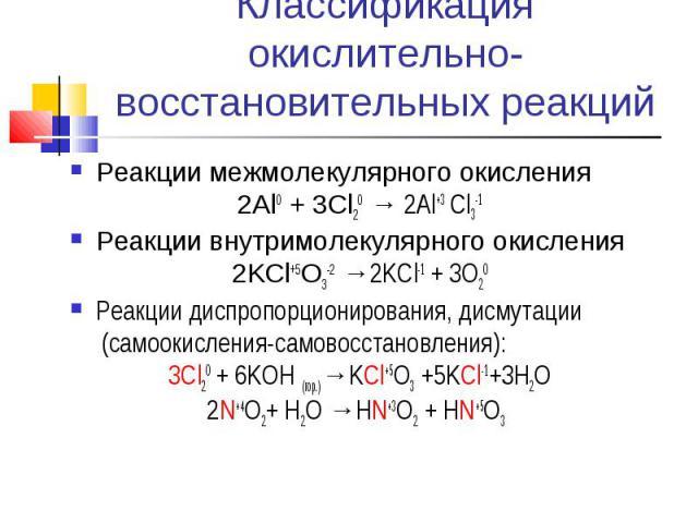 Классификация окислительно-восстановительных реакций Реакции межмолекулярного окисления2Al0 + 3Cl20 → 2Al+3 Cl3-1Реакции внутримолекулярного окисления2KCl+5O3-2 →2KCl-1 + 3O20Реакции диспропорционирования, дисмутации (самоокисления-самовосстановлени…