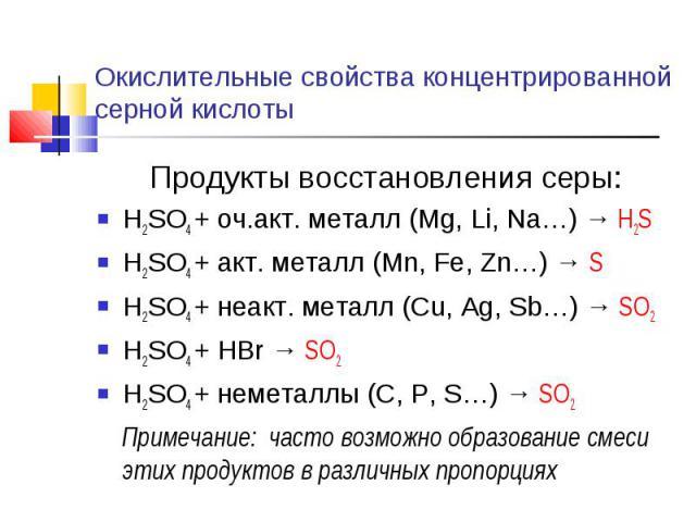 Окислительные свойства концентрированной серной кислоты Продукты восстановления серы:H2SO4 + оч.акт. металл (Mg, Li, Na…) → H2SH2SO4 + акт. металл (Mn, Fe, Zn…) → SH2SO4 + неакт. металл (Cu, Ag, Sb…) → SO2H2SO4 + HBr → SO2H2SO4 + неметаллы (C, P, S……