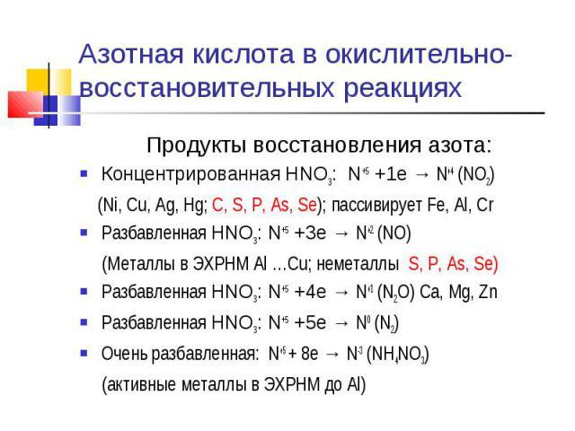 Азотная кислота в окислительно-восстановительных реакциях Продукты восстановления азота:Концентрированная HNO3: N+5 +1e → N+4 (NO2) (Ni, Cu, Ag, Hg; C, S, P, As, Se); пассивирует Fe, Al, CrРазбавленная HNO3: N+5 +3e → N+2 (NO) (Металлы в ЭХРНМ Al …C…