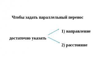Чтобы задать параллельный перенос 1) направление достаточно указать 2) расстояни