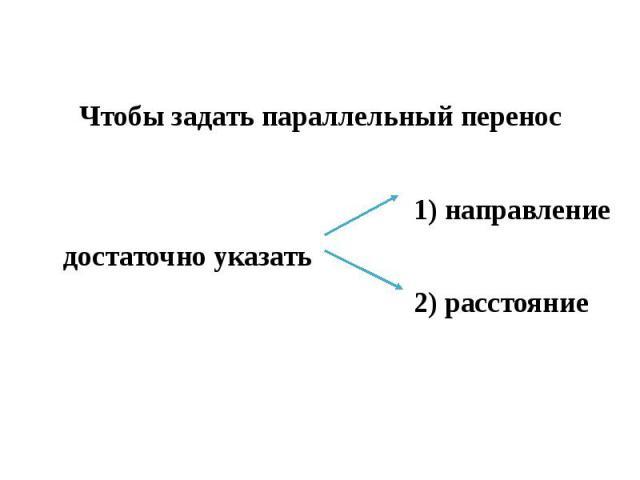 Чтобы задать параллельный перенос 1) направление достаточно указать 2) расстояние